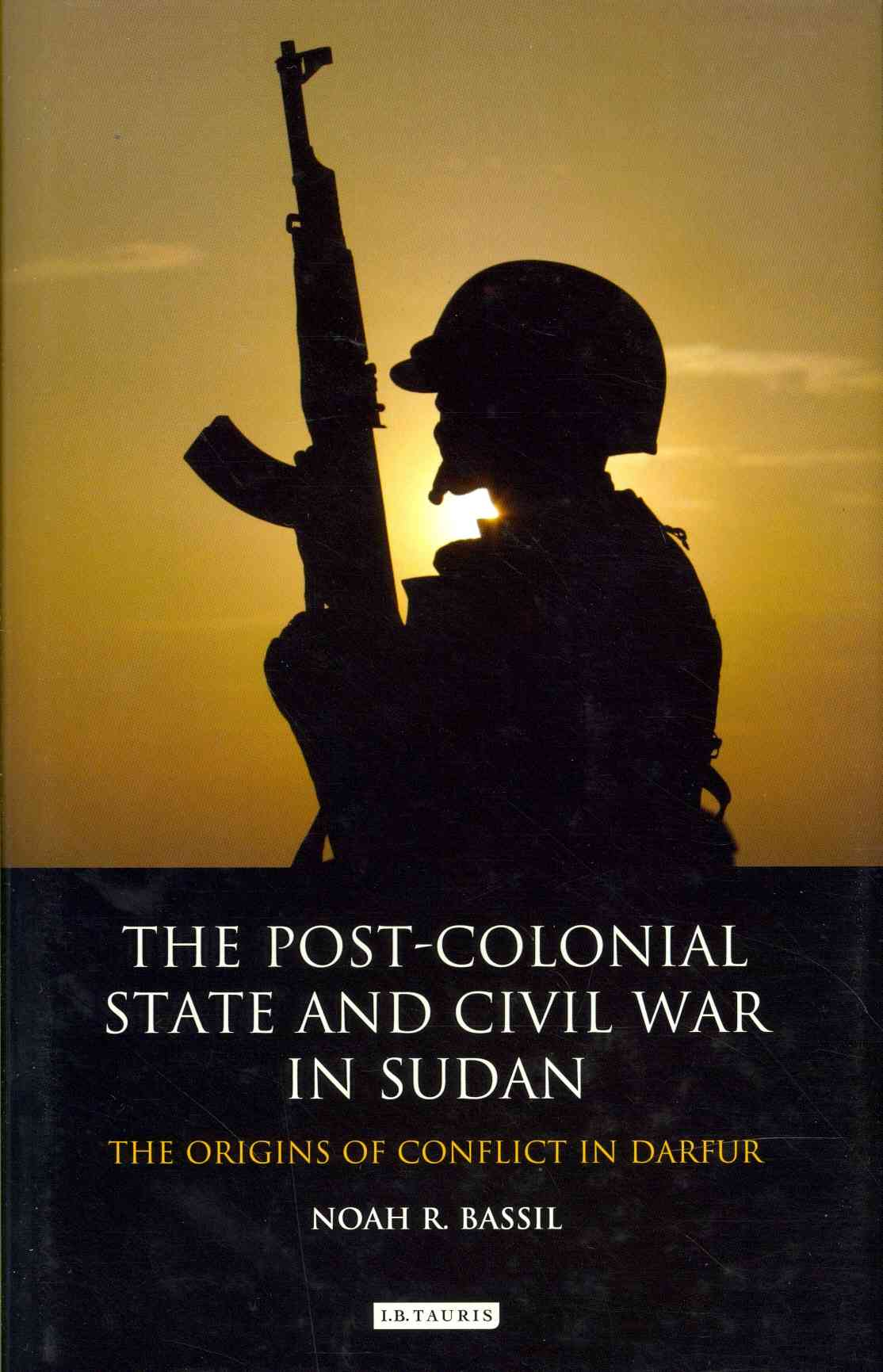 The Post-colonial State and Civil War in Sudan By Bassil, Noah